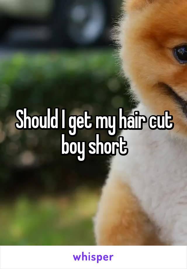 Should I get my hair cut boy short