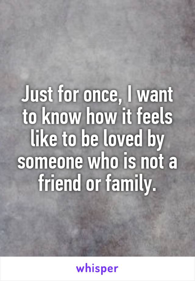 Just for once, I want to know how it feels like to be loved by someone who is not a friend or family.