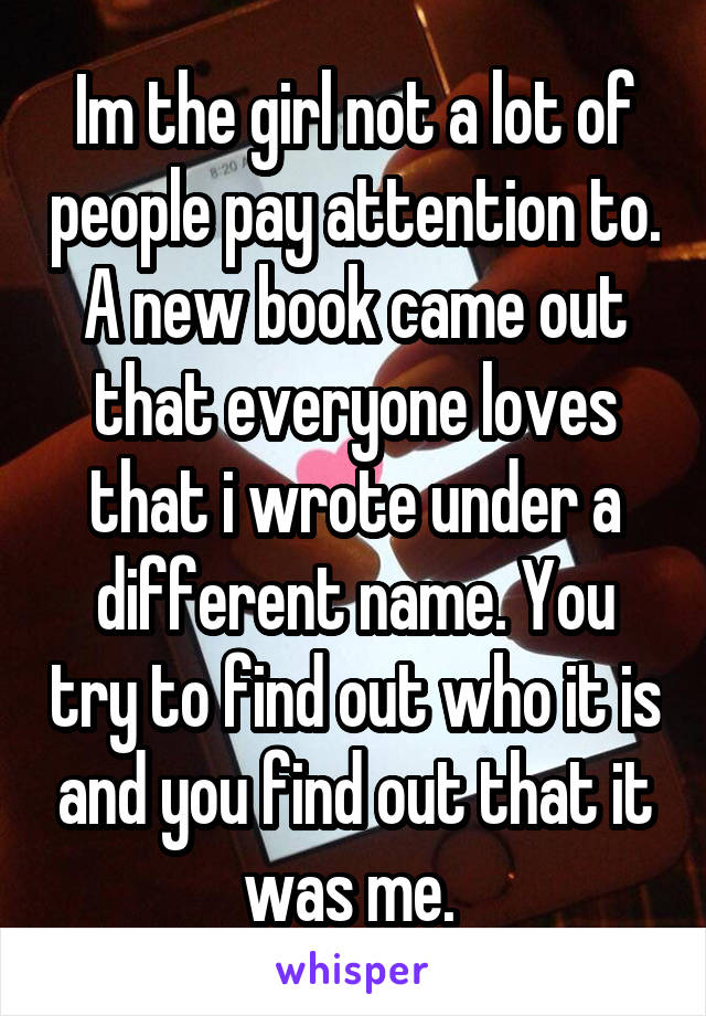 Im the girl not a lot of people pay attention to. A new book came out that everyone loves that i wrote under a different name. You try to find out who it is and you find out that it was me.