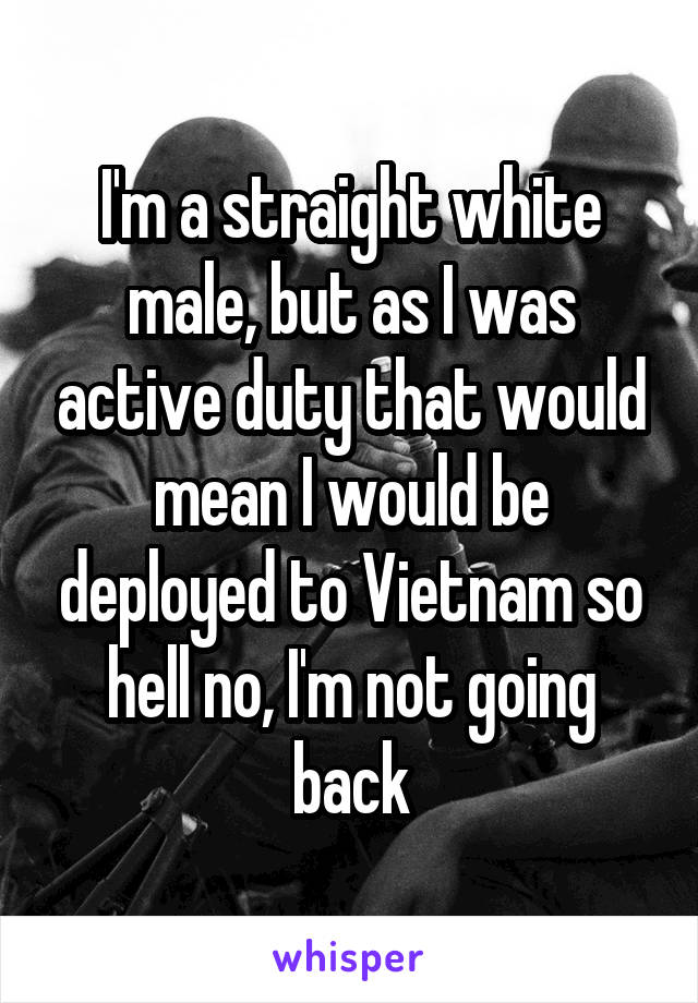 I'm a straight white male, but as I was active duty that would mean I would be deployed to Vietnam so hell no, I'm not going back