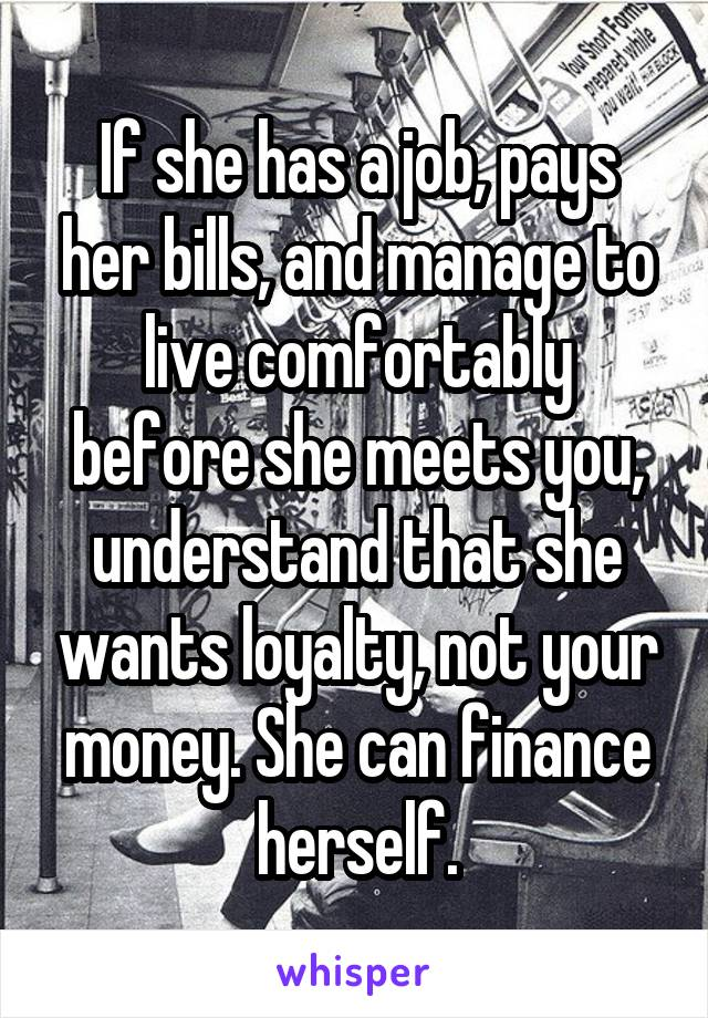 If she has a job, pays her bills, and manage to live comfortably before she meets you, understand that she wants loyalty, not your money. She can finance herself.