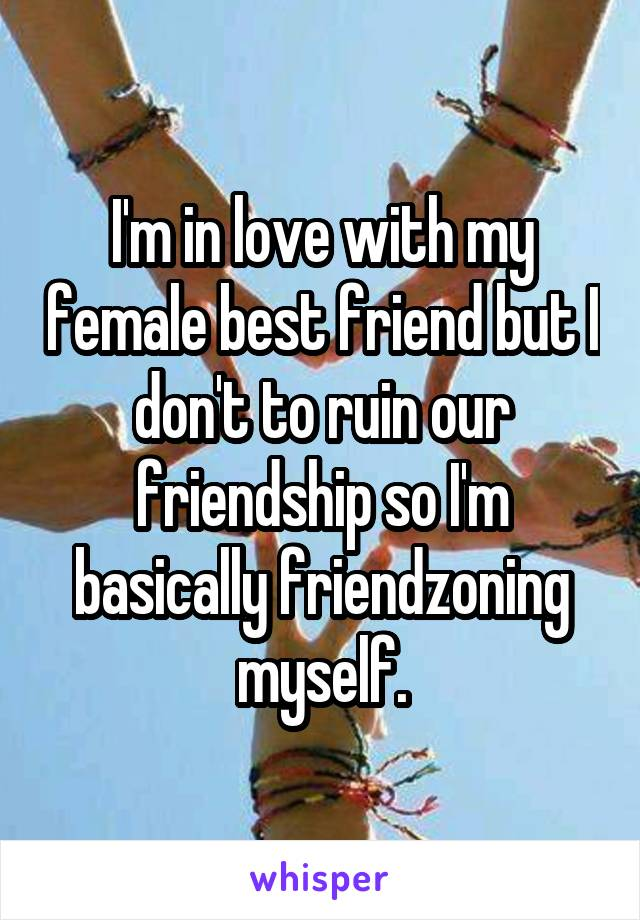 I'm in love with my female best friend but I don't to ruin our friendship so I'm basically friendzoning myself.