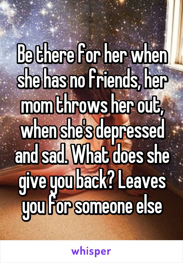 Be there for her when she has no friends, her mom throws her out, when she's depressed and sad. What does she give you back? Leaves you for someone else