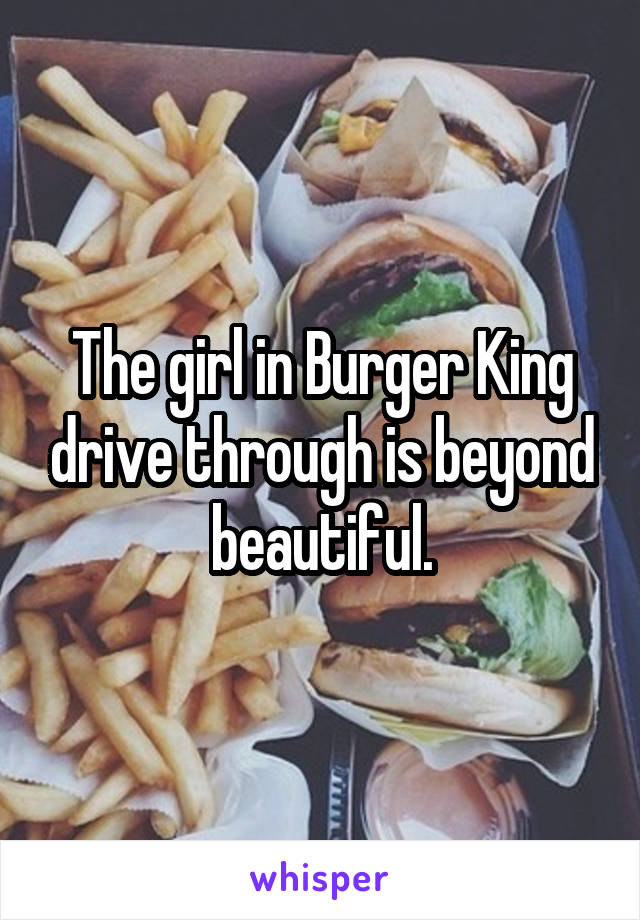 The girl in Burger King drive through is beyond beautiful.