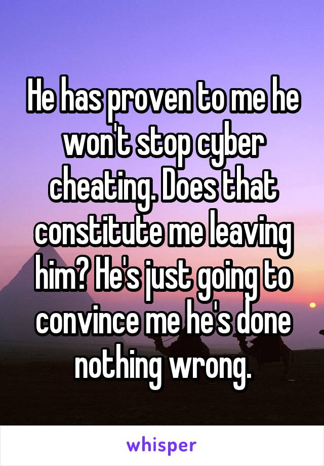 He has proven to me he won't stop cyber cheating. Does that constitute me leaving him? He's just going to convince me he's done nothing wrong.