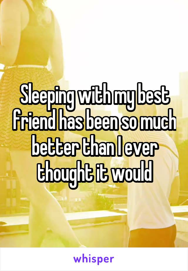 Sleeping with my best friend has been so much better than I ever thought it would