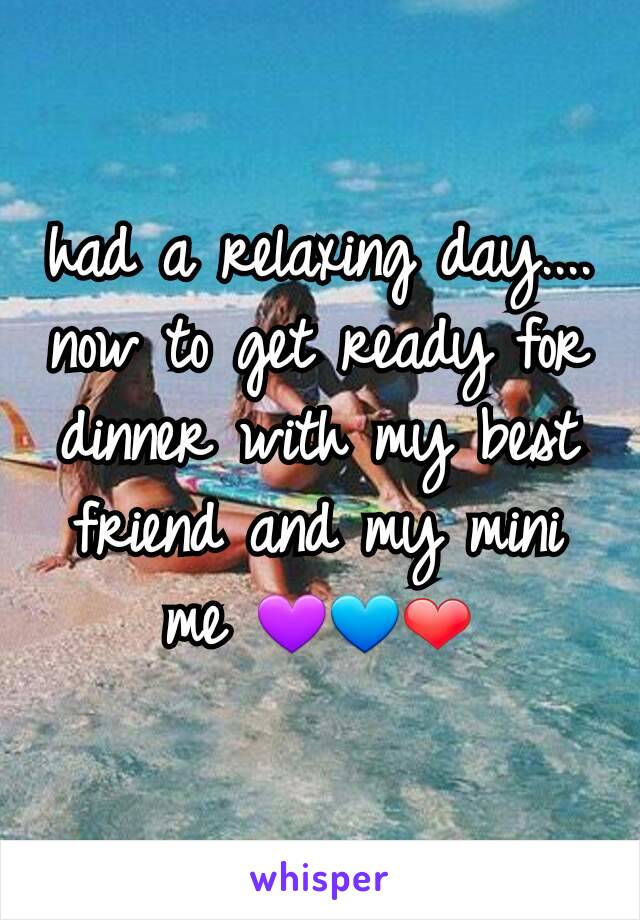 had a relaxing day.... now to get ready for dinner with my best friend and my mini me 💜💙❤