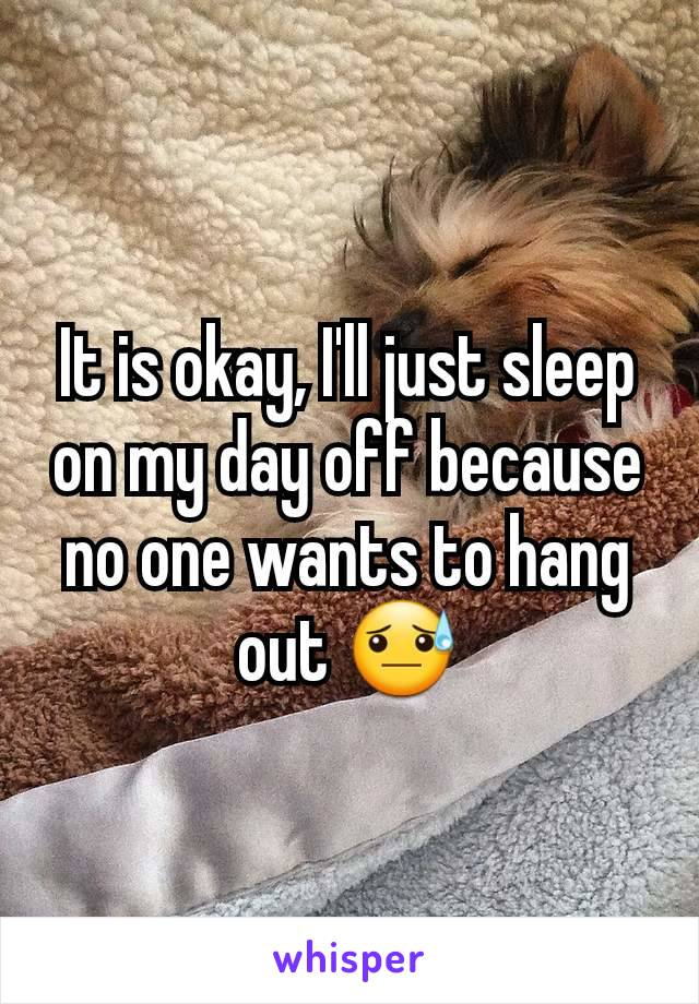 It is okay, I'll just sleep on my day off because no one wants to hang out 😓