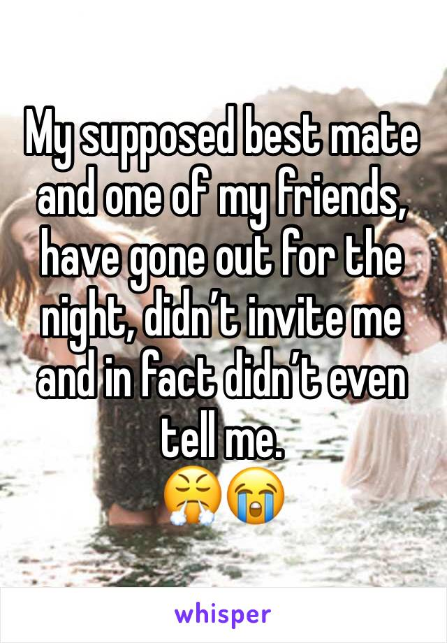 My supposed best mate and one of my friends, have gone out for the night, didn't invite me and in fact didn't even tell me.  😤😭