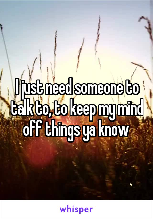 I just need someone to talk to, to keep my mind off things ya know