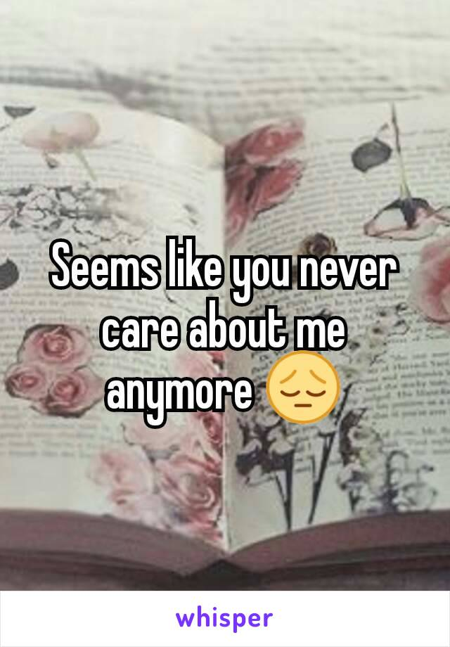 Seems like you never care about me anymore 😔