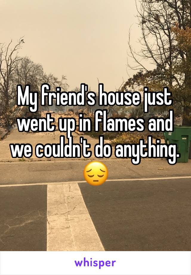 My friend's house just went up in flames and we couldn't do anything. 😔