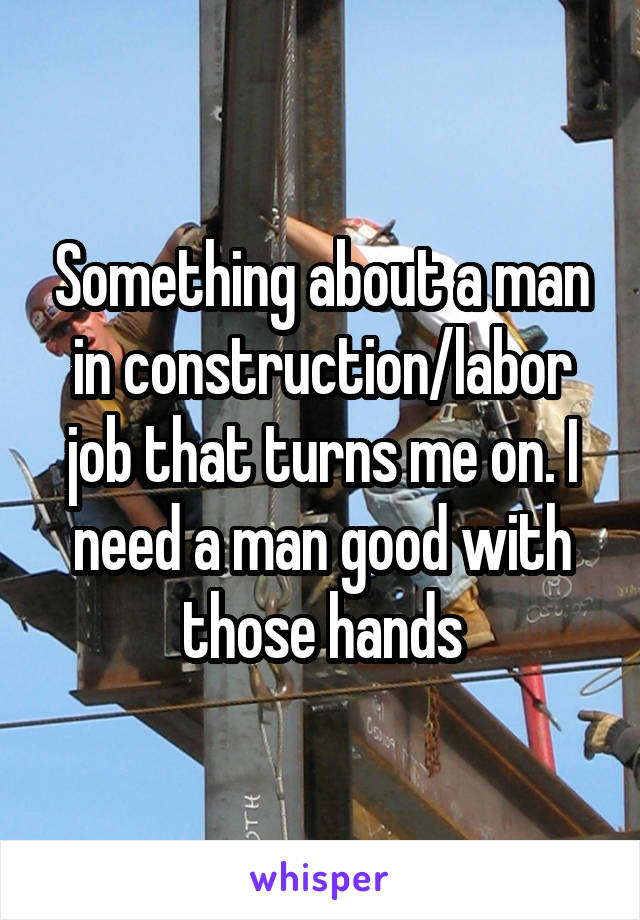 Something about a man in construction/labor job that turns me on. I need a man good with those hands