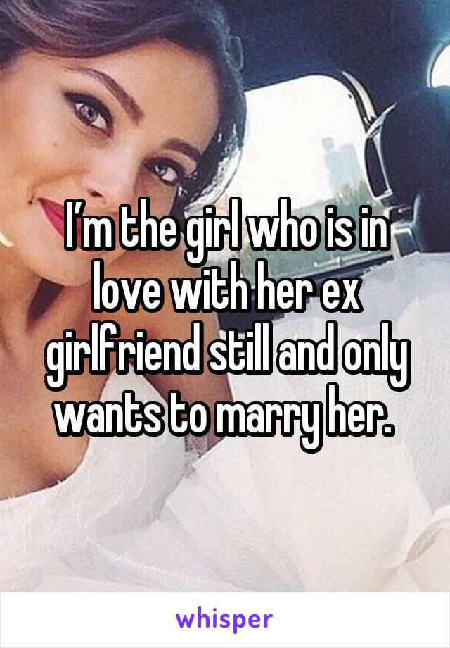 I'm the girl who is in love with her ex girlfriend still and only wants to marry her.