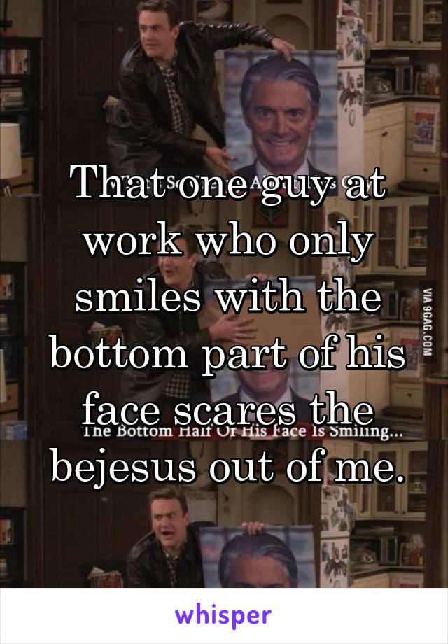 That one guy at work who only smiles with the bottom part of his face scares the bejesus out of me.