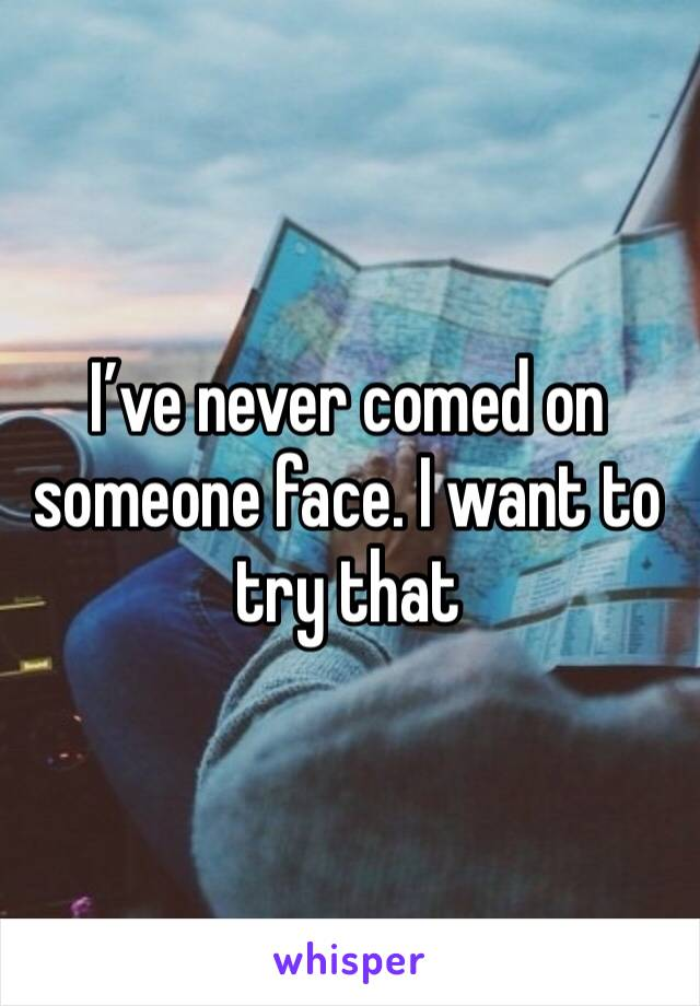 I've never comed on someone face. I want to try that