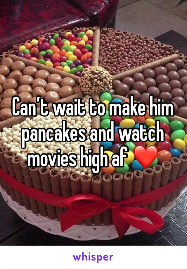 Can't wait to make him pancakes and watch movies high af ❤️