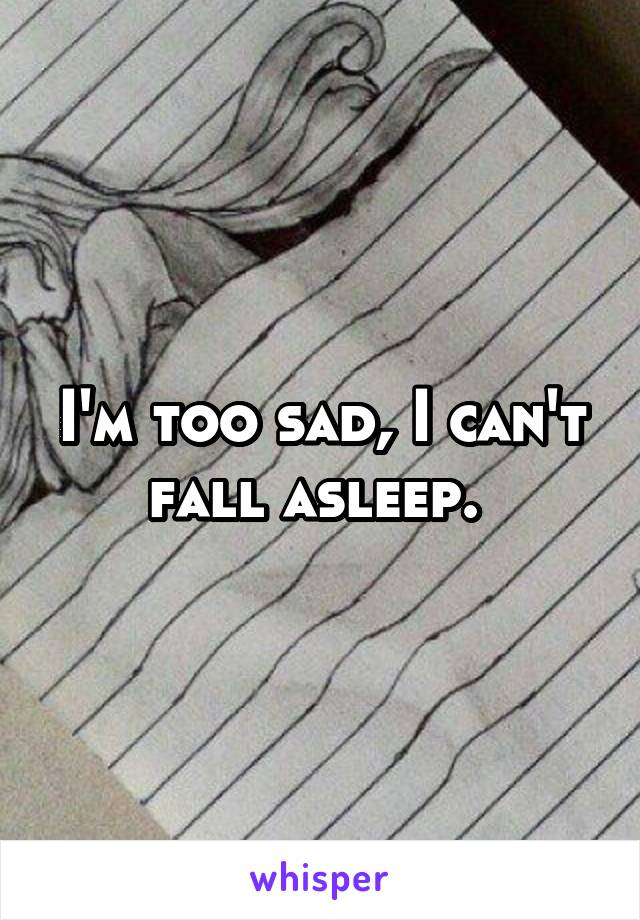 I'm too sad, I can't fall asleep.