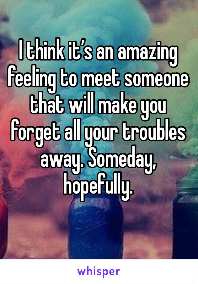I think it's an amazing feeling to meet someone that will make you forget all your troubles away. Someday, hopefully.