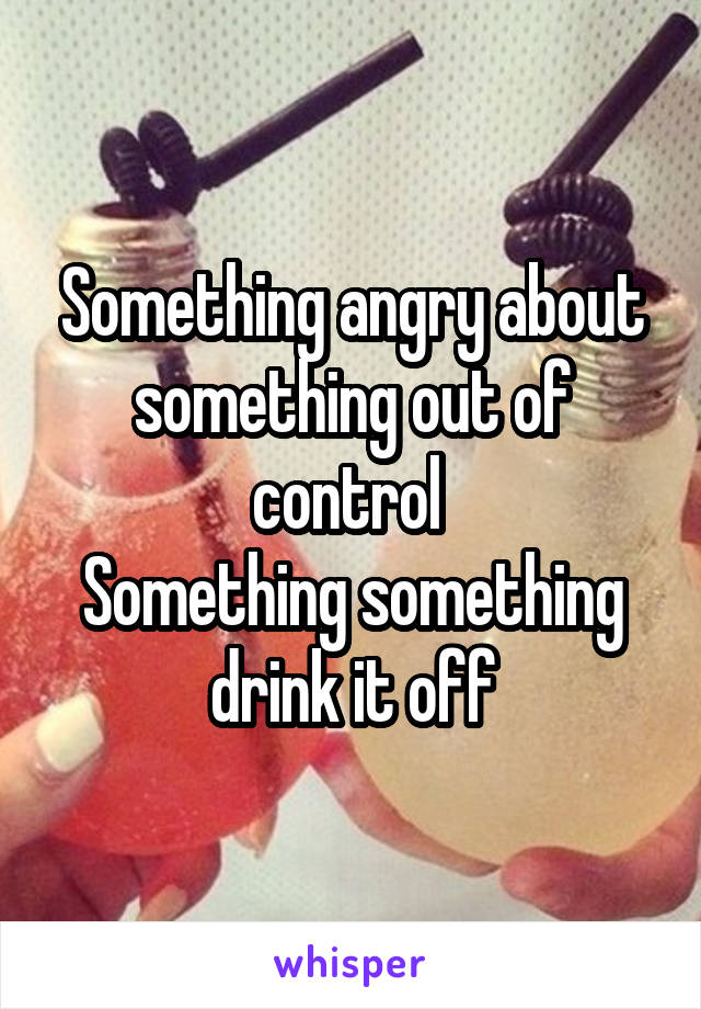 Something angry about something out of control  Something something drink it off