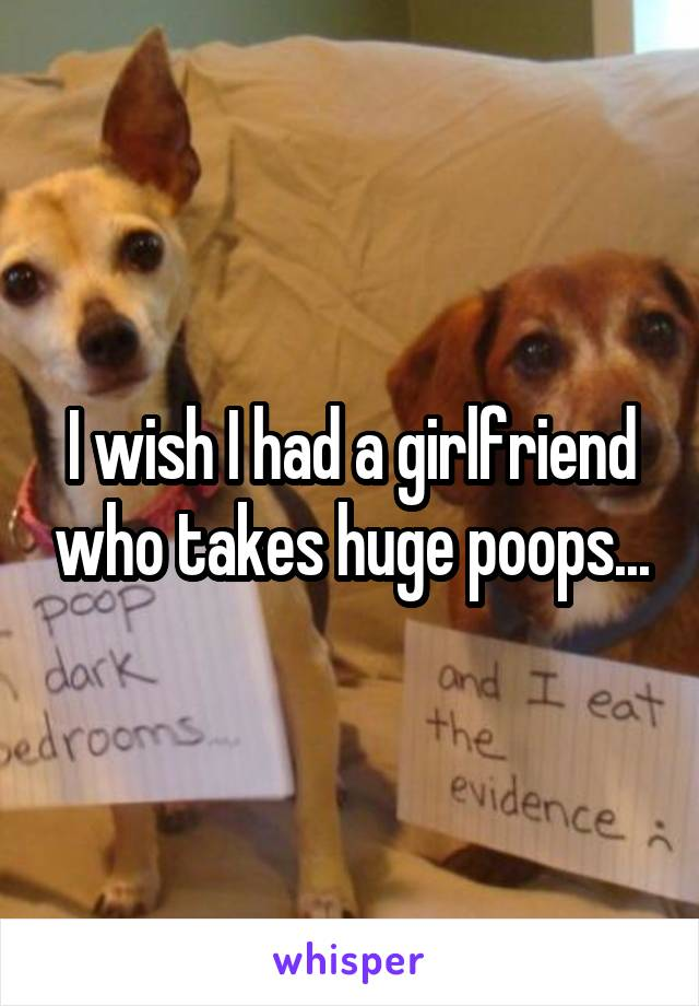 I wish I had a girlfriend who takes huge poops...