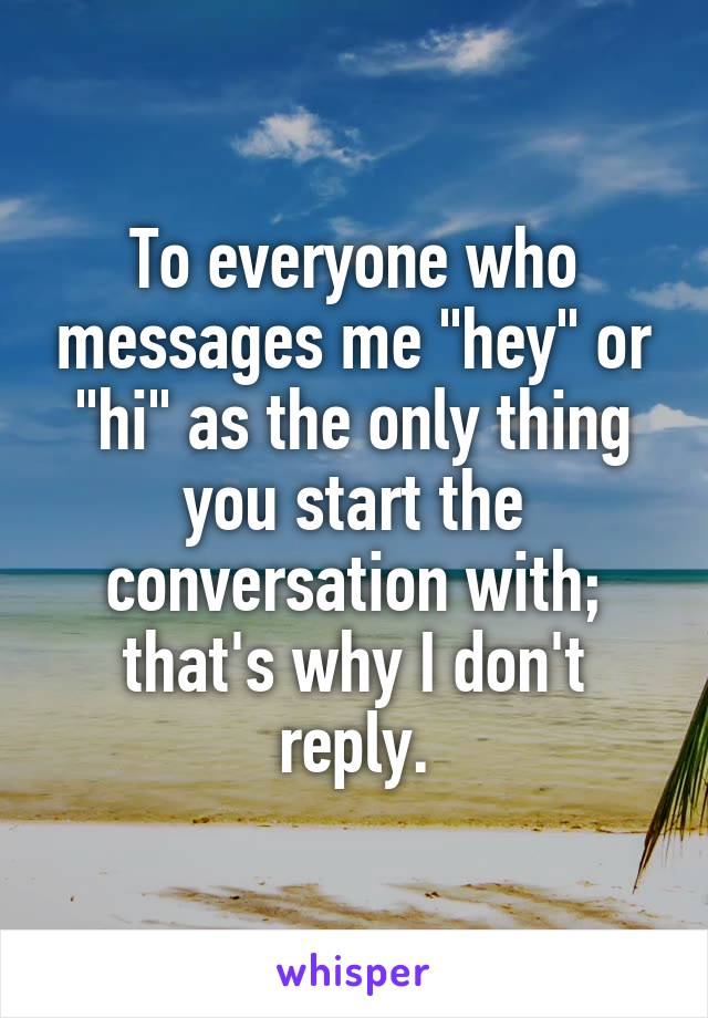 "To everyone who messages me ""hey"" or ""hi"" as the only thing you start the conversation with; that's why I don't reply."