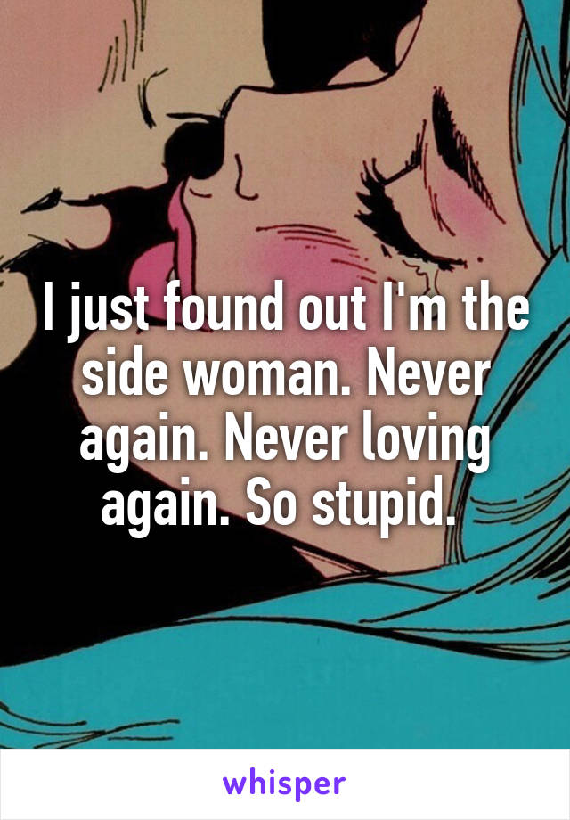 I just found out I'm the side woman. Never again. Never loving again. So stupid.