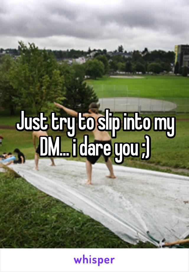 Just try to slip into my DM... i dare you ;)