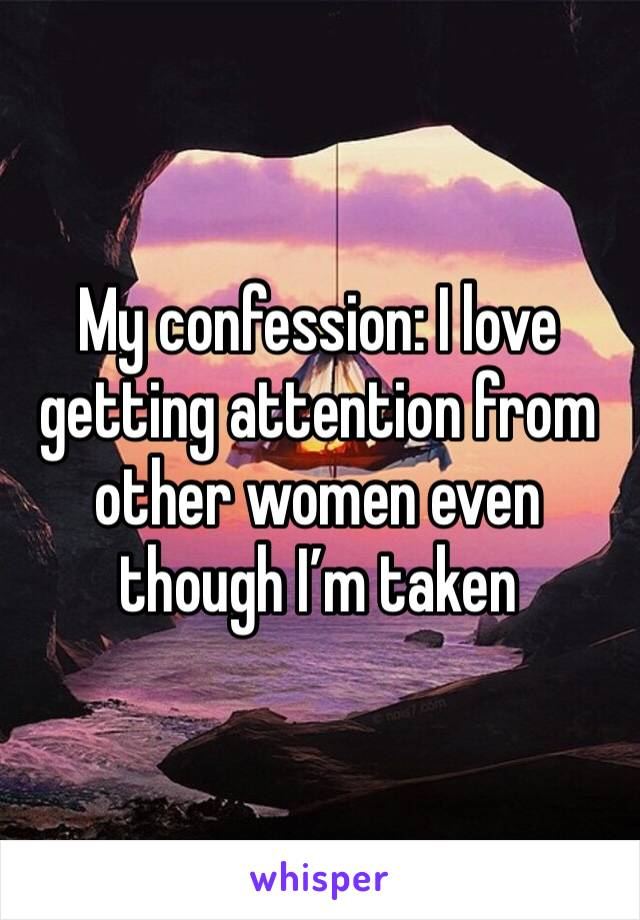 My confession: I love getting attention from other women even though I'm taken