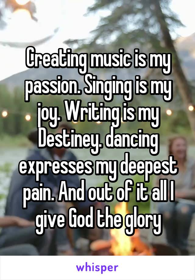 Creating music is my passion. Singing is my joy. Writing is my Destiney. dancing expresses my deepest pain. And out of it all I give God the glory