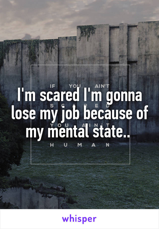 I'm scared I'm gonna lose my job because of my mental state..