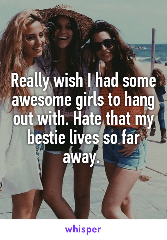 Really wish I had some awesome girls to hang out with. Hate that my bestie lives so far away.