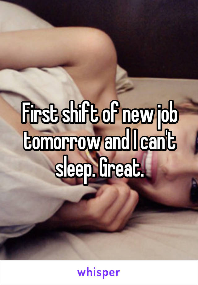 First shift of new job tomorrow and I can't sleep. Great.