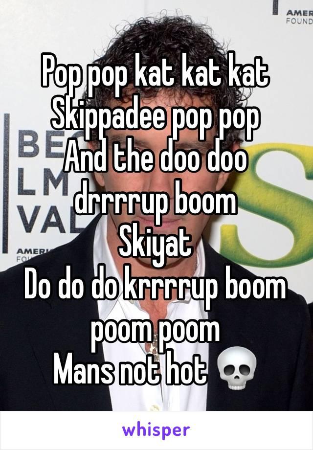 Pop pop kat kat kat Skippadee pop pop And the doo doo drrrrup boom Skiyat Do do do krrrrup boom poom poom Mans not hot 💀