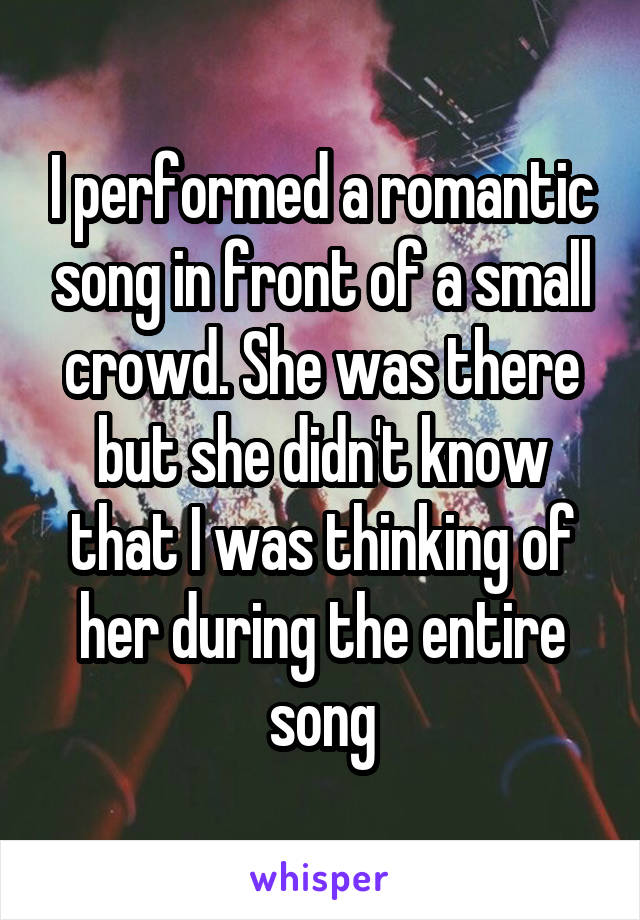 I performed a romantic song in front of a small crowd. She was there but she didn't know that I was thinking of her during the entire song