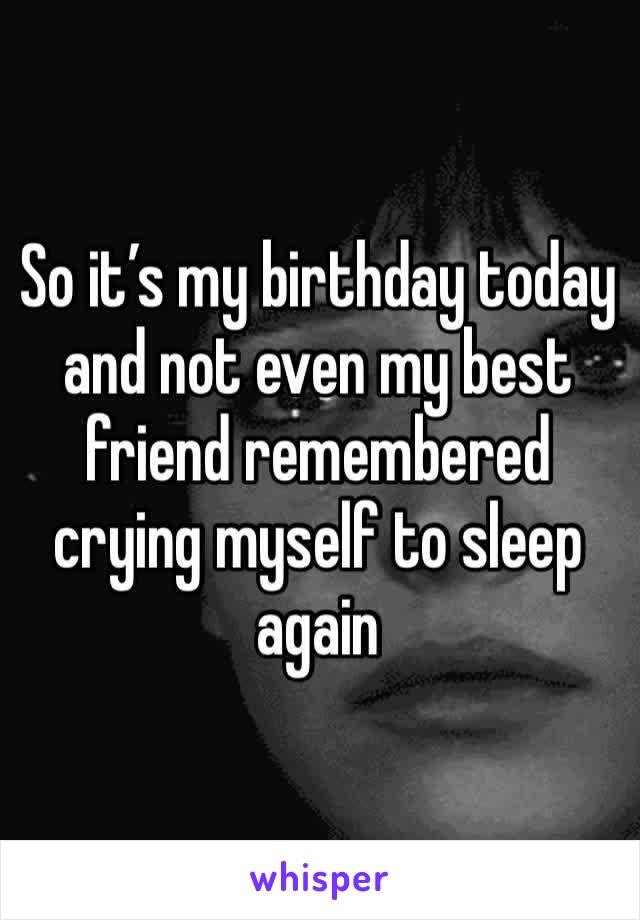 So it's my birthday today and not even my best friend remembered crying myself to sleep again