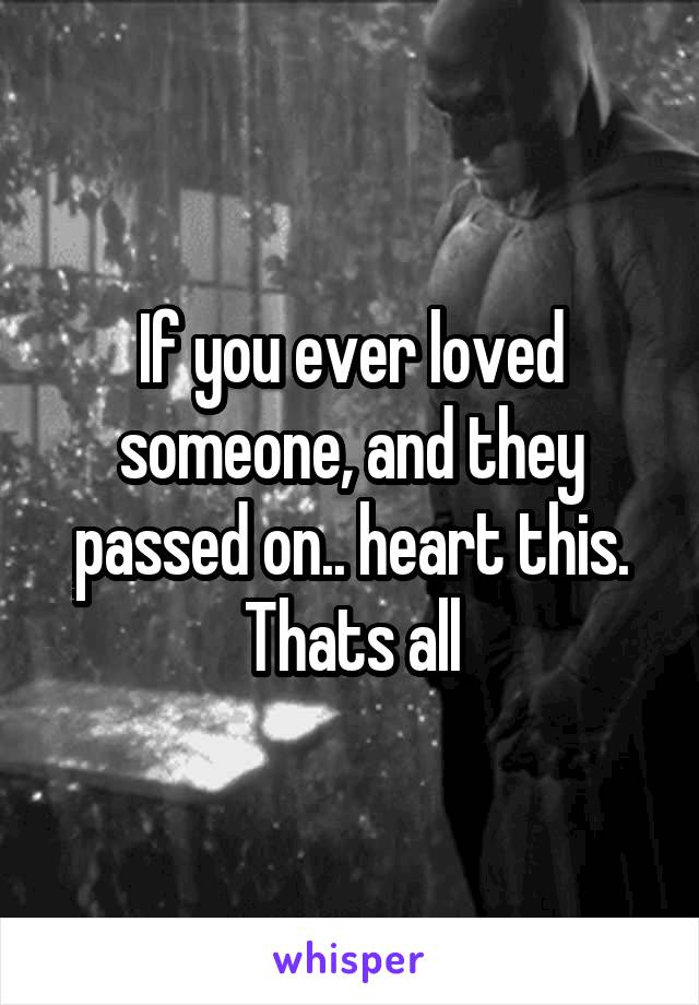 If you ever loved someone, and they passed on.. heart this. Thats all