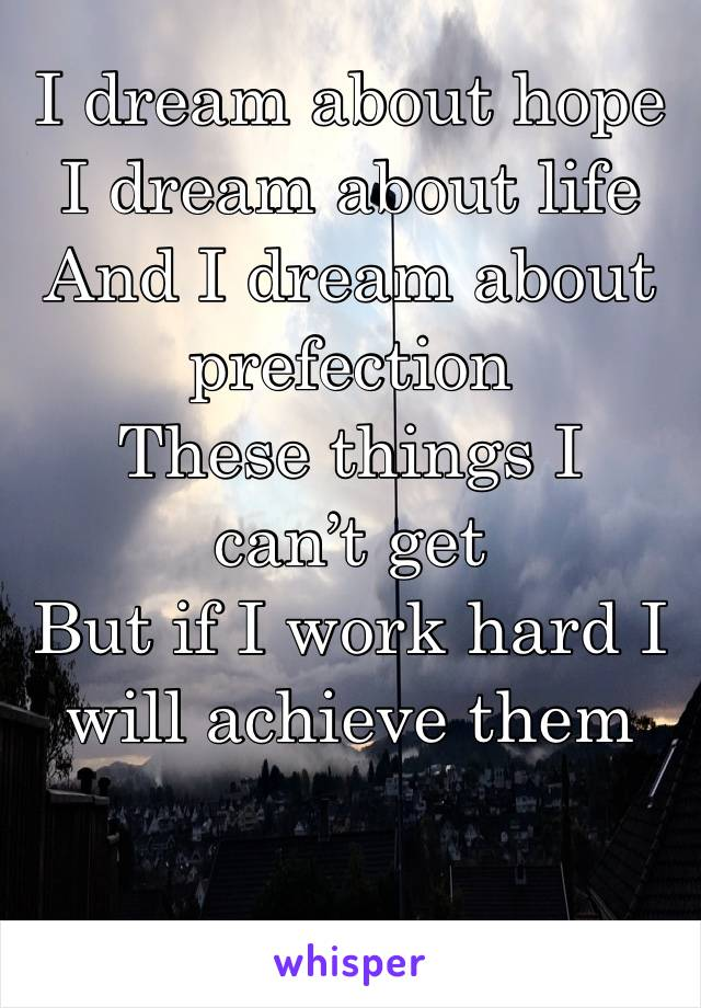 I dream about hope  I dream about life  And I dream about prefection  These things I can't get  But if I work hard I will achieve them