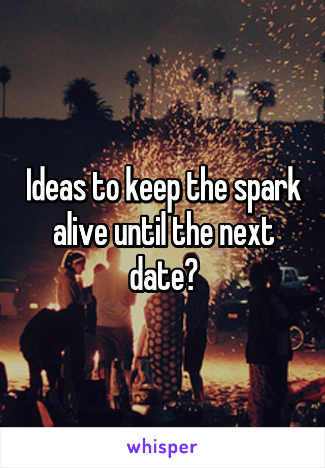 Ideas to keep the spark alive until the next date?