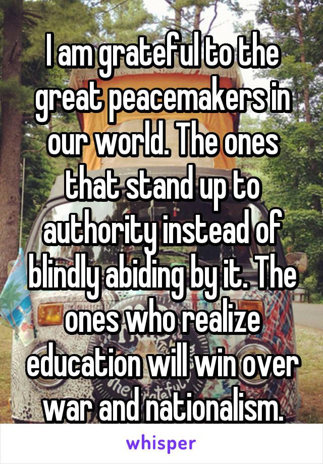 I am grateful to the great peacemakers in our world. The ones that stand up to authority instead of blindly abiding by it. The ones who realize education will win over war and nationalism.