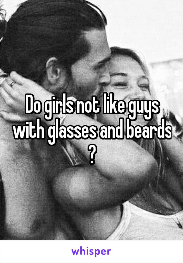 Do girls not like guys with glasses and beards ?