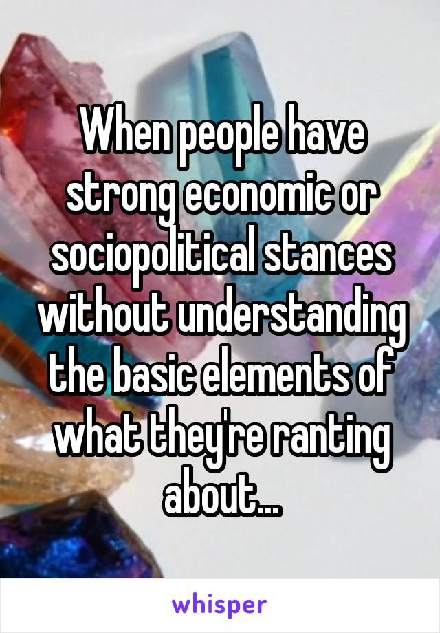 When people have strong economic or sociopolitical stances without understanding the basic elements of what they're ranting about...