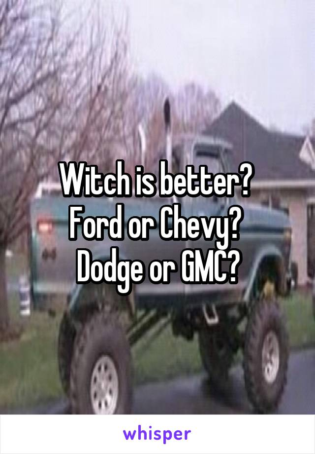 Witch is better?  Ford or Chevy?  Dodge or GMC?