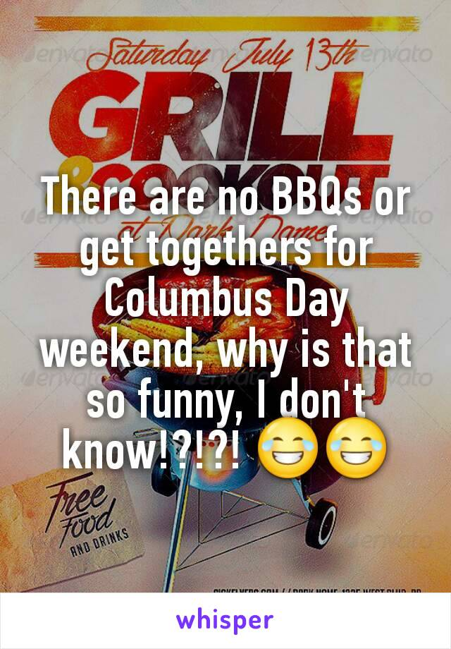 There are no BBQs or get togethers for Columbus Day weekend, why is that so funny, I don't know!?!?! 😂😂