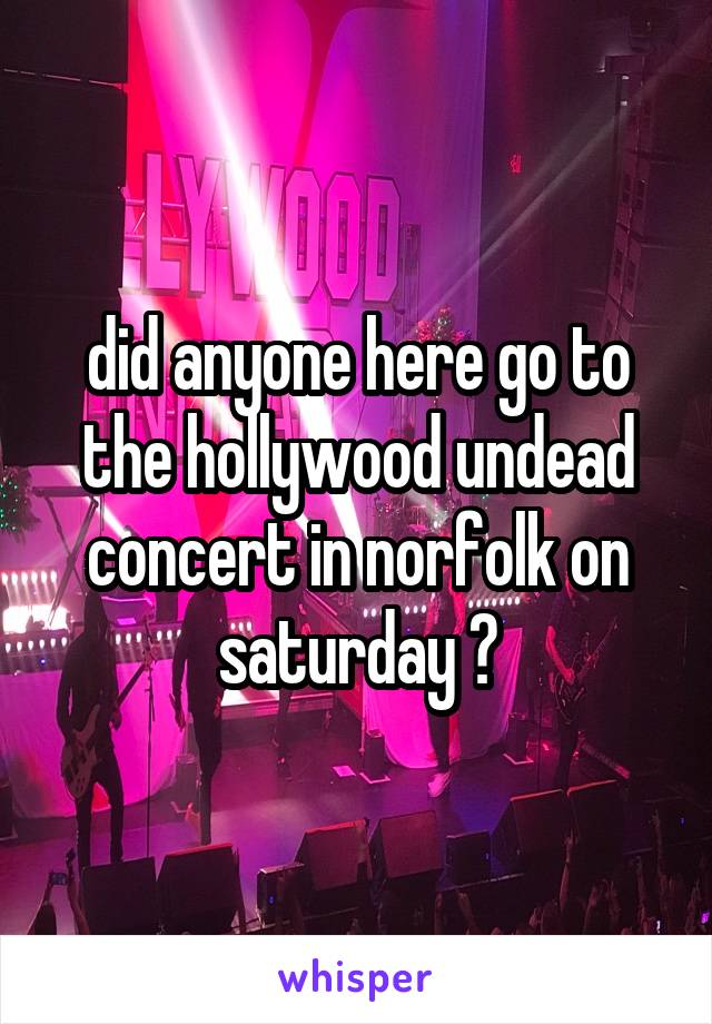 did anyone here go to the hollywood undead concert in norfolk on saturday ?