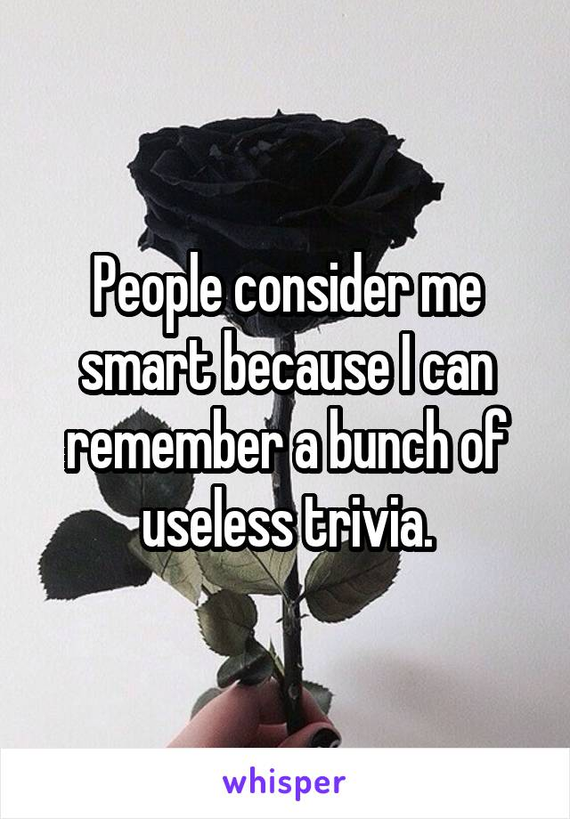 People consider me smart because I can remember a bunch of useless trivia.
