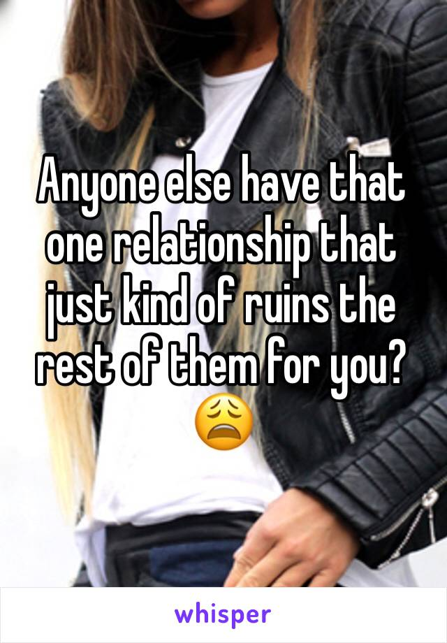 Anyone else have that one relationship that just kind of ruins the rest of them for you? 😩