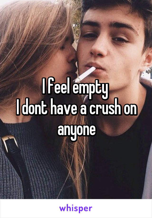 I feel empty  I dont have a crush on anyone