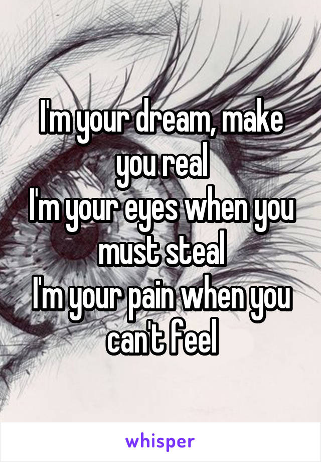 I'm your dream, make you real I'm your eyes when you must steal I'm your pain when you can't feel