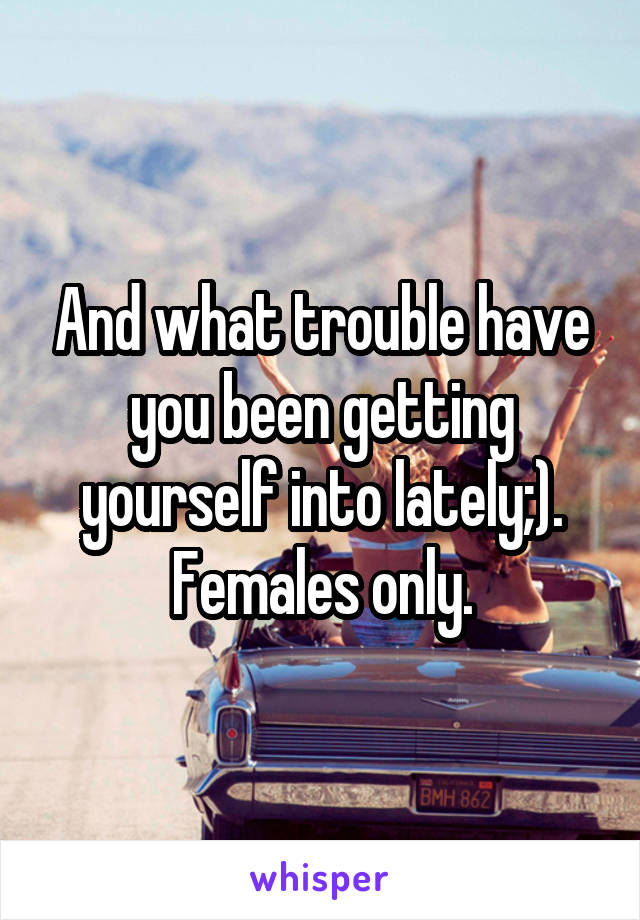 And what trouble have you been getting yourself into lately;). Females only.